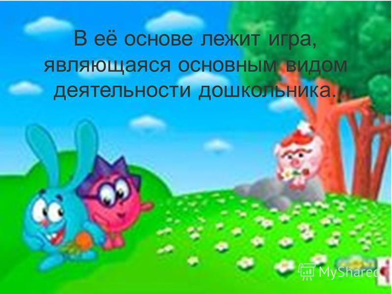 В её основе лежит игра, являющаяся основным видом деятельности дошкольника.