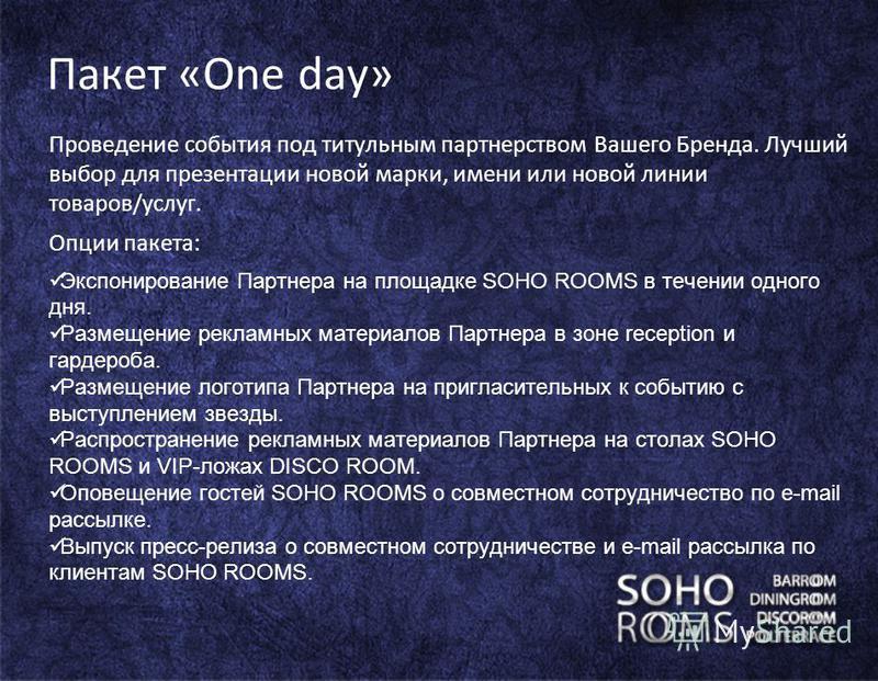 Пакет «One day» Проведение события под титульным партнерством Вашего Бренда. Лучший выбор для презентации новой марки, имени или новой линии товаров/услуг. Опции пакета: Экспонирование Партнера на площадке SOHO ROOMS в течении одного дня. Размещение