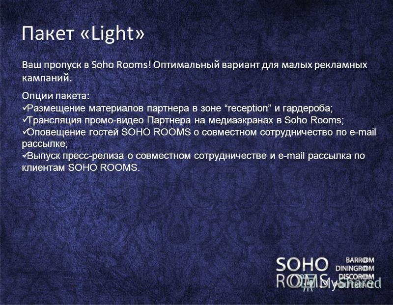 Пакет «Light» Ваш пропуск в Sohо Rooms! Оптимальный вариант для малых рекламных кампаний. Опции пакета: Размещение материалов партнера в зоне reception и гардероба; Трансляция промо-видео Партнера на медиа экранах в Soho Rooms; Оповещение гостей SOHO