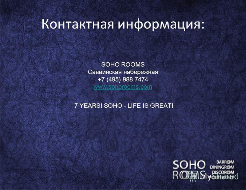 Контактная информация: SOHO ROOMS Саввинская набережная +7 (495) 988 7474 www.sohorooms.com 7 YEARS! SOHO - LIFE IS GREAT!
