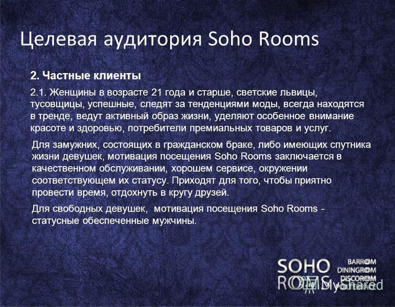 Целевая аудитория Soho Rooms 2. Частные клиенты 2.1. Женщины в возрасте 21 года и старше, светские львицы, тусовщицы, успешные, следят за тенденциями моды, всегда находятся в тренде, ведут активный образ жизни, уделяют особенное внимание красоте и зд