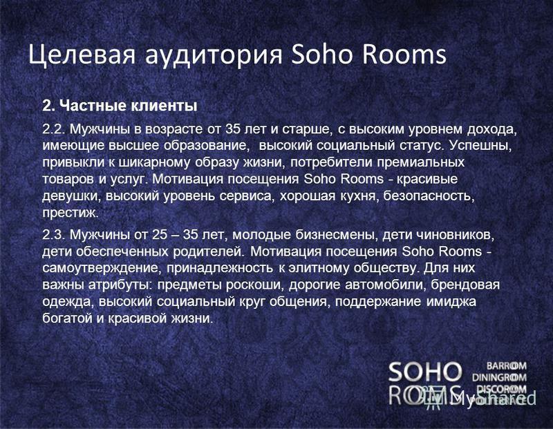 Целевая аудитория Soho Rooms 2. Частные клиенты 2.2. Мужчины в возрасте от 35 лет и старше, с высоким уровнем дохода, имеющие высшее образование, высокий социальный статус. Успешны, привыкли к шикарному образу жизни, потребители премиальных товаров и