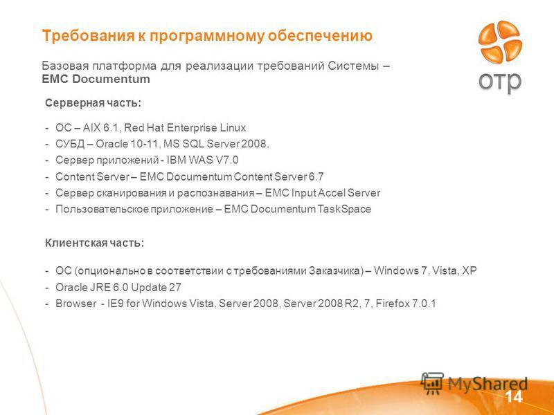Требования к программному обеспечению Базовая платформа для реализации требований Системы – EMC Documentum 14 Серверная часть: -ОС – AIX 6.1, Red Hat Enterprise Linux -СУБД – Oracle 10-11, MS SQL Server 2008, -Сервер приложений - IBM WAS V7.0 -Conten