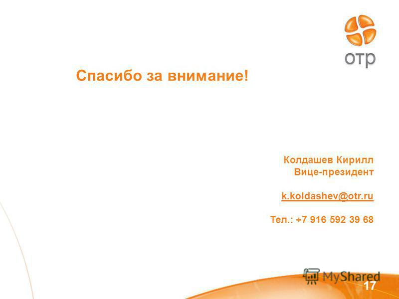 Спасибо за внимание! 17 Колдашев Кирилл Вице-президент k.koldashev@otr.ru Тел.: +7 916 592 39 68