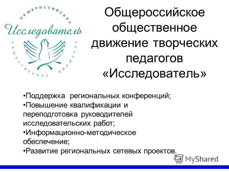 Общероссийское общественное движение творческих педагогов «Исследователь» Поддержка региональных конференций; Повышение квалификации и переподготовка руководителей исследовательских работ; Информационно-методическое обеспечение; Развитие региональных