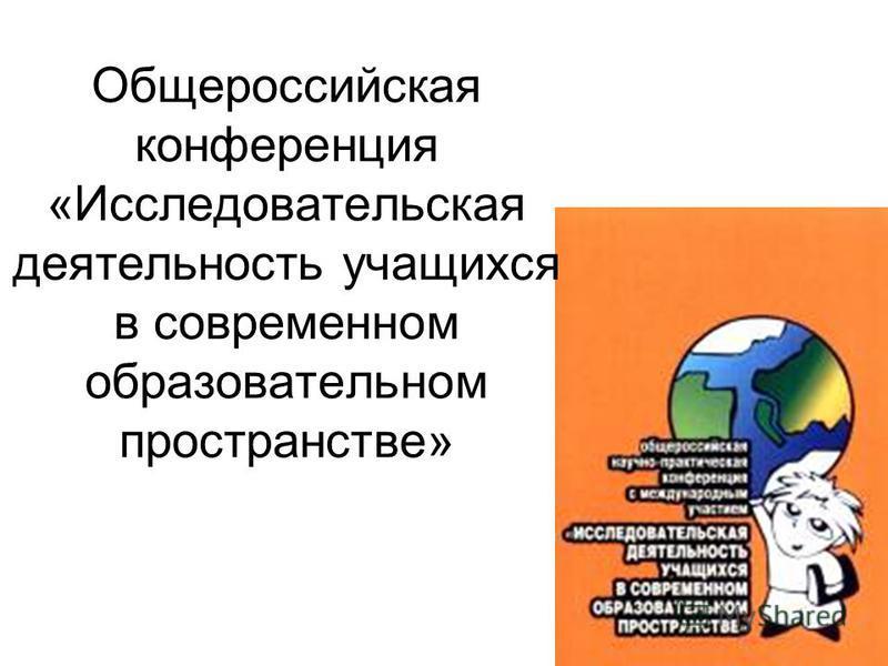 Общероссийская конференция «Исследовательская деятельность учащихся в современном образовательном пространстве»