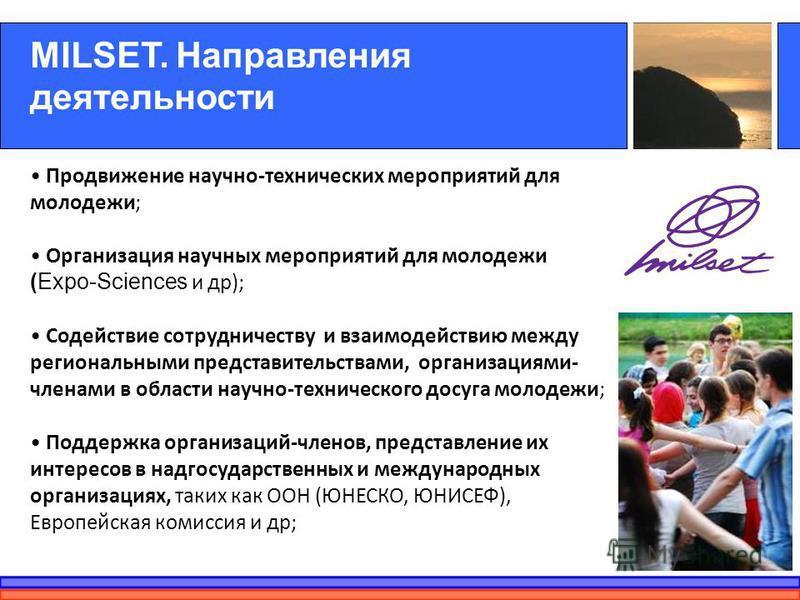 MILSET. Направления деятельности Продвижение научно-технических мероприятий для молодежи; Организация научных мероприятий для молодежи (Expo-Sciences и др); Содействие сотрудничеству и взаимодействию между региональными представительствами, организац