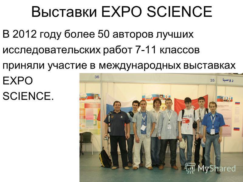 Выставки EXPO SCIENCE В 2012 году более 50 авторов лучших исследовательских работ 7-11 классов приняли участие в международных выставках EXPO SCIENCE.