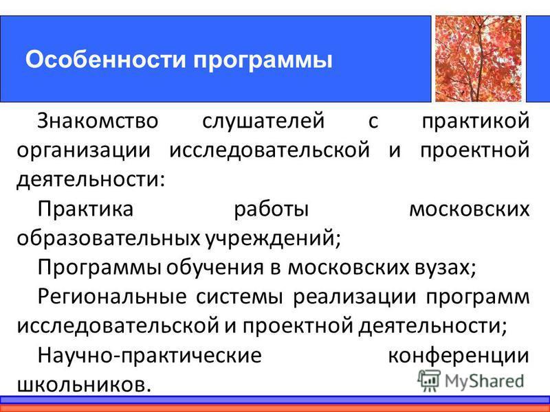 Особенности программы Знакомство слушателей с практикой организации исследовательской и проектной деятельности: Практика работы московских образовательных учреждений; Программы обучения в московских вузах; Региональные системы реализации программ исс