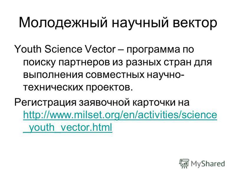 Молодежный научный вектор Youth Science Vector – программа по поиску партнеров из разных стран для выполнения совместных научно- технических проектов. Регистрация заявочной карточки на http://www.milset.org/en/activities/science _youth_vector.html ht