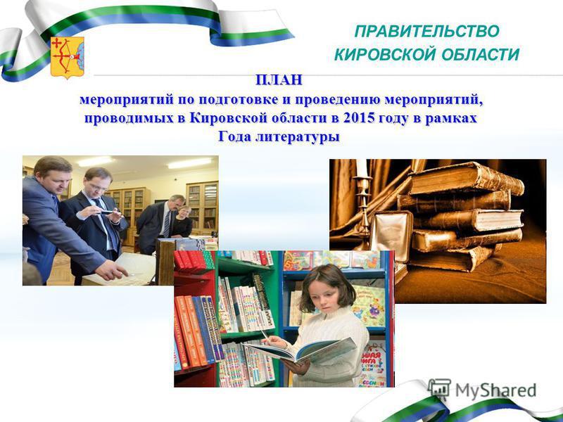 ПЛАН мероприятий по подготовке и проведению мероприятий, проводимых в Кировской области в 2015 году в рамках Года литературы ПРАВИТЕЛЬСТВО КИРОВСКОЙ ОБЛАСТИ