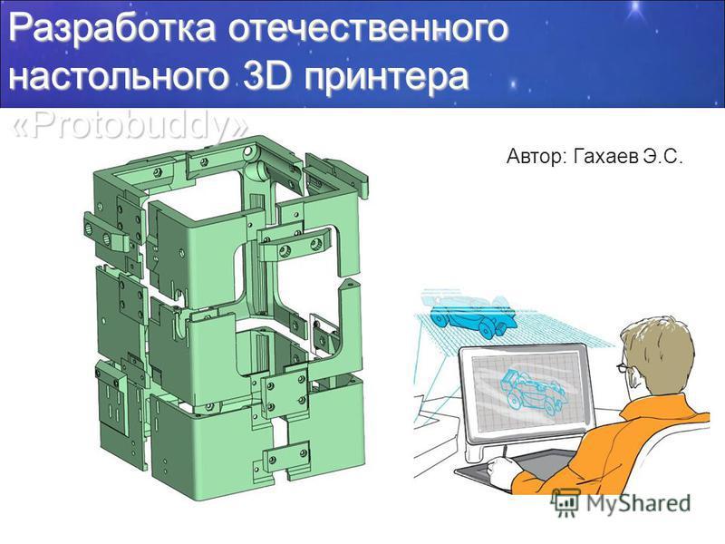 Разработка отечественного настольного 3D принтера «Protobuddy» Автор: Гахаев Э.С.