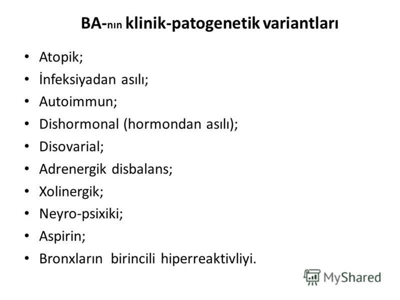 BA- nın klinik-patogenetik variantları Atopik; İnfeksiyadan asılı; Autoimmun; Dishormonal (hormondan asılı); Disovarial; Adrenergik disbalans; Xolinergik; Neyro-psixiki; Aspirin; Bronxların birincili hiperreaktivliyi.