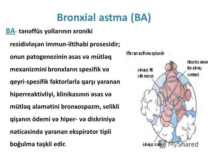 Bronxial astma (BA) BA - tənəffüs yollarının xroniki residivləşən immun-iltihabi prosesidir; onun patogenezinin əsas və mütləq mexanizmini bronxların spesifik və qeyri-spesifik faktorlarla qarşı yaranan hiperreaktivliyi, klinikasının əsas və mütləq ə
