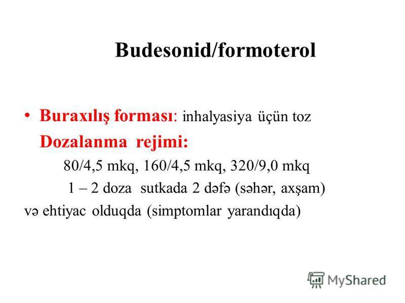 Budesonid/formoterol Buraxılış forması: inhalyasiya üçün toz Dozalanma rejimi: 80/4,5 mkq, 160/4,5 mkq, 320/9,0 mkq 1 – 2 doza sutkada 2 dəfə (səhər, axşam) və ehtiyac olduqda (simptomlar yarandıqda)