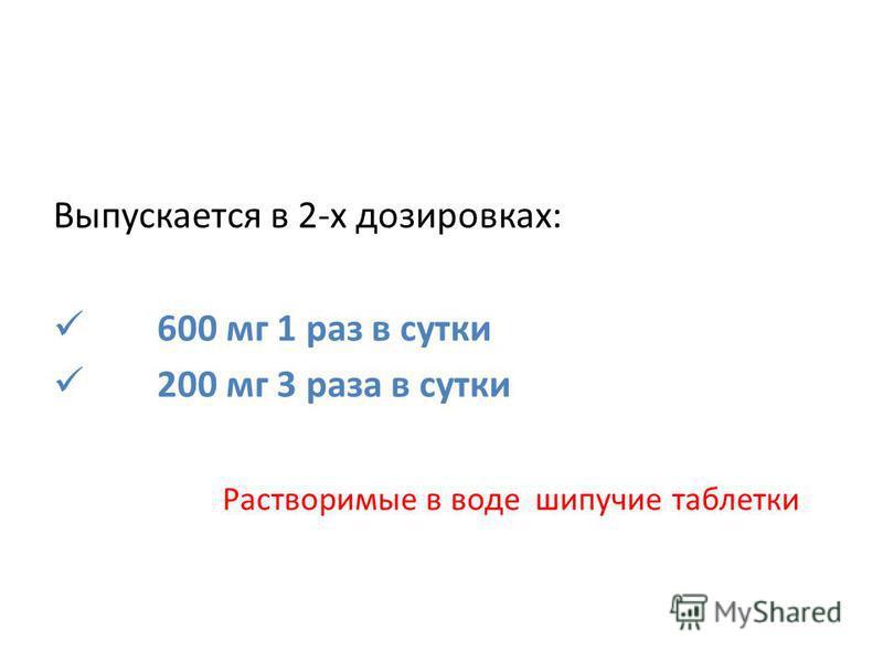Выпускается в 2-х дозировках: 600 мг 1 раз в сутки 200 мг 3 раза в сутки Растворимые в воде шипучие таблетки