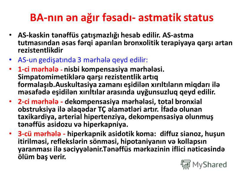 BA-nın ən ağır fəsadı- astmatik status AS-kəskin tənəffüs çatışmazlığı hesab edilir. AS-astma tutmasından əsas fərqi aparılan bronxolitik terapiyaya qarşı artan rezistentlikdir AS-un gedişatında 3 mərhələ qeyd edilir: 1-ci mərhələ - nisbi kompensasiy