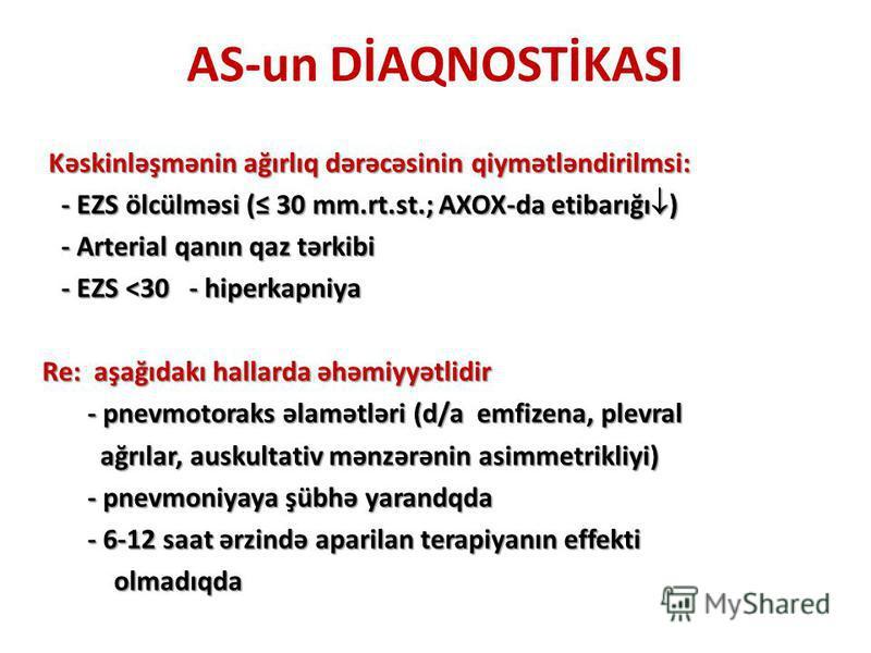AS-un DİAQNOSTİKASI Kəskinləşmənin ağırlıq dərəcəsinin qiymətləndirilmsi: Kəskinləşmənin ağırlıq dərəcəsinin qiymətləndirilmsi: - EZS ölcülməsi ( 30 mm.rt.st.; AXOX-da etibarığı ) - EZS ölcülməsi ( 30 mm.rt.st.; AXOX-da etibarığı ) - Arterial qanın q