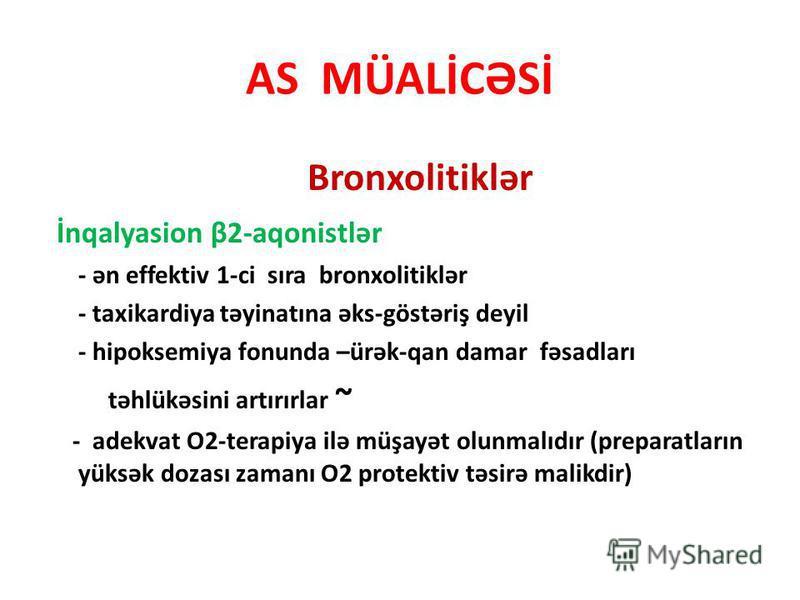 AS MÜALİCƏSİ Bronxolitiklər İnqalyasion β2-aqonistlər - ən effektiv 1-ci sıra bronxolitiklər - taxikardiya təyinatına əks-göstəriş deyil - hipoksemiya fonunda –ürək-qan damar fəsadları təhlükəsini artırırlar ~ - adekvat O2-terapiya ilə müşayət olunma