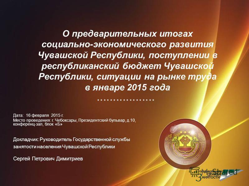 О предварительных итогах социально-экономического развития Чувашской Республики, поступлении в республиканский бюджет Чувашской Республики, ситуации на рынке труда в январе 2015 года * * * * * * * * * Дата: 16 февраля 2015 г. Место проведения: г. Чеб