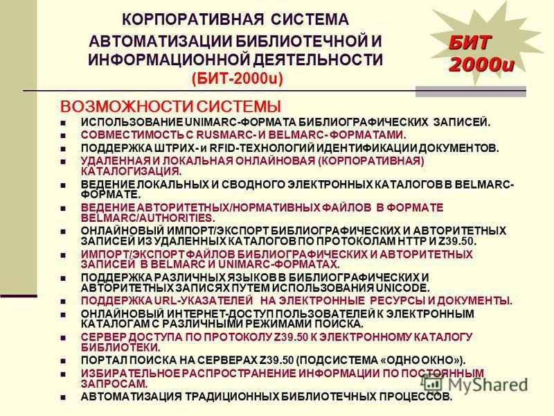 КОРПОРАТИВНАЯ СИСТЕМА АВТОМАТИЗАЦИИ БИБЛИОТЕЧНОЙ И ИНФОРМАЦИОННОЙ ДЕЯТЕЛЬНОСТИ (БИТ-2000u) БИТ 2000u ВОЗМОЖНОСТИ СИСТЕМЫ ИСПОЛЬЗОВАНИЕ UNIMARC-ФОРМАТА БИБЛИОГРАФИЧЕСКИХ ЗАПИСЕЙ. СОВМЕСТИМОСТЬ С RUSMARC- И BELMARC- ФОРМАТАМИ. ПОДДЕРЖКА ШТРИХ- и RFID-Т