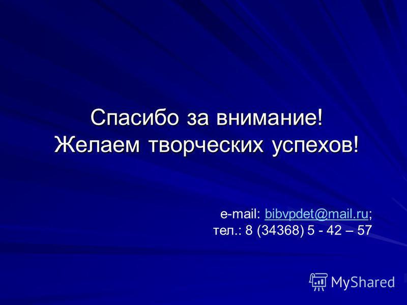 Спасибо за внимание! Желаем творческих успехов! e-mail: bibvpdet@mail.ru;bibvpdet@mail.ru тел.: 8 (34368) 5 - 42 – 57