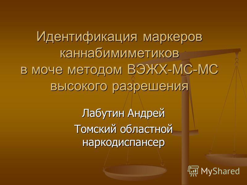 Идентификация маркеров каннабимиметиков в моче методом ВЭЖХ-МС-МС высокого разрешения Лабутин Андрей Томский областной наркодиспансер