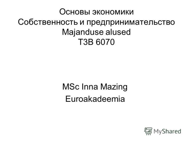 Основы экономики Собственность и предпринимательство Majanduse alused T3B 6070 MSc Inna Mazing Euroakadeemia