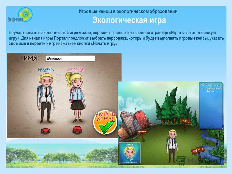 Игровые кейсы в экологическом образовании Экологическая игра Поучаствовать в экологической игре можно, перейдя по ссылке на главной странице «Играть в экологическую игру». Для начала игры Портал предложит выбрать персонажа, который будет выполнять иг