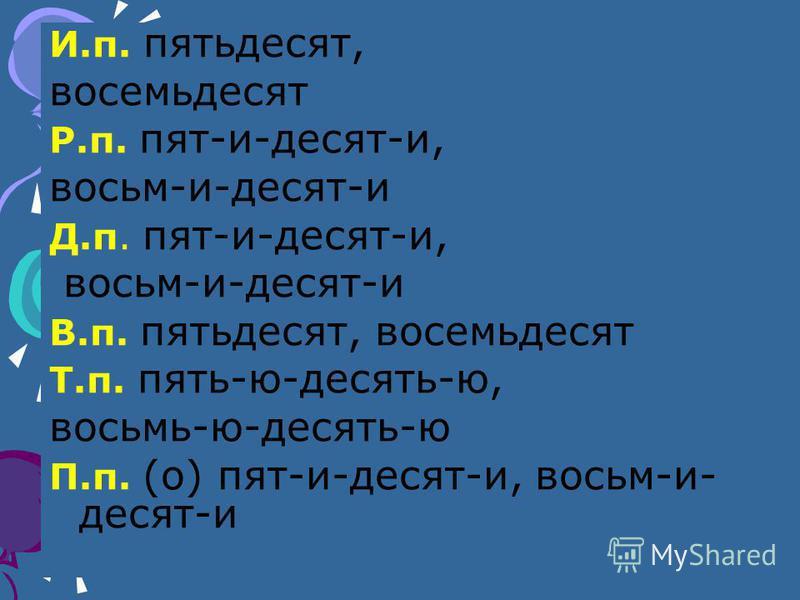 И.п. пятьдесят, восемьдесят Р.п. пят-и-десят-и, восьм-и-десят-и Д.п. пят-и-десят-и, восьм-и-десят-и В.п. пятьдесят, восемьдесят Т.п. пять-ю-десять-ю, восьмь-ю-десять-ю П.п. (о) пят-и-десят-и, восьм-и- десят-и