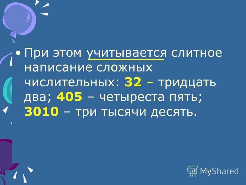 При этом учитывается слитное написание сложных числительных: 32 – тридцать два; 405 – четыреста пять; 3010 – три тысячи десять.