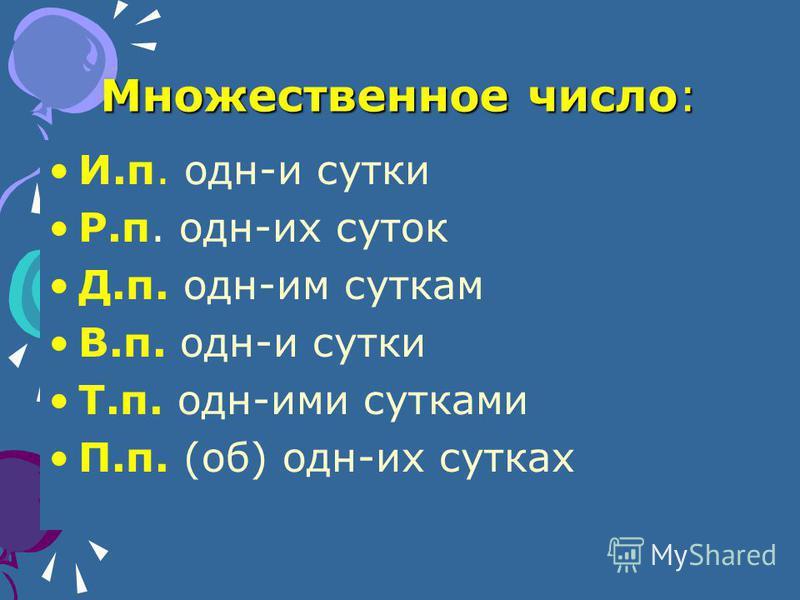 Множественное число: И.п. одн-и сутки Р.п. одн-их суток Д.п. одн-им суткам В.п. одн-и сутки Т.п. одн-ими сутками П.п. (об) одн-их сутках