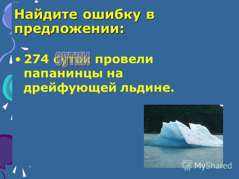 Найдите ошибку в предложении: 274 суток провели папанинцы на дрейфующей льдине.