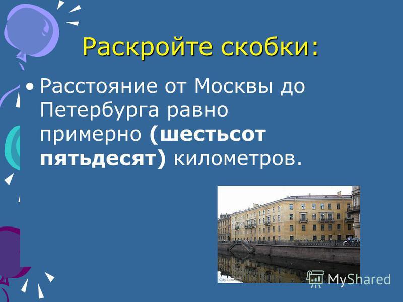 Раскройте скобки: Расстояние от Москвы до Петербурга равно примерно (шестьсот пятьдесят) километров.