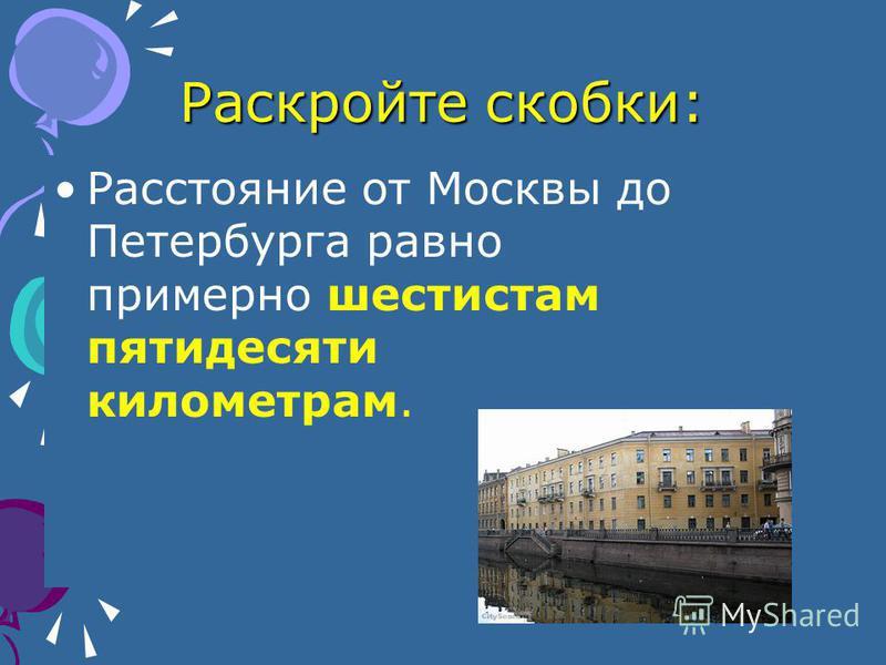 Раскройте скобки: Расстояние от Москвы до Петербурга равно примерно шестистам пятидесяти километрам.