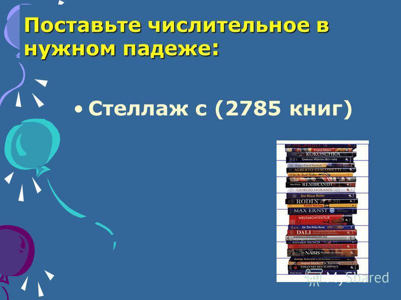 Поставьте числительное в нужном падеже : Стеллаж с (2785 книг)