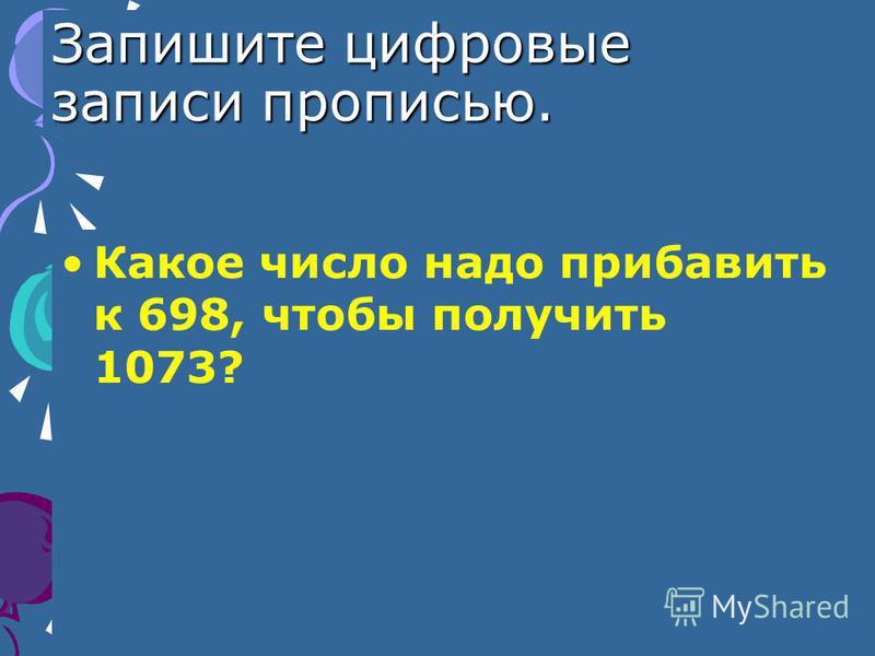 Запишите цифровые записи прописью. Какое число надо прибавить к 698, чтобы получить 1073?