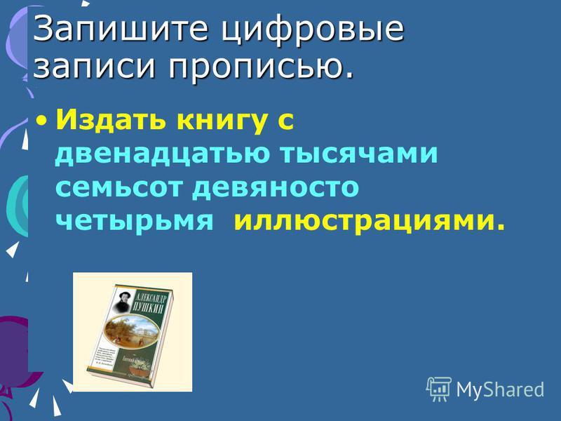 Запишите цифровые записи прописью. Издать книгу с двенадцатью тысячами семьсот девяносто четырьмя иллюстрациями.