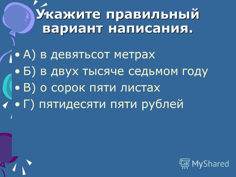 Укажите правильный вариант написания. А) в девятьсот метрах Б) в двух тысяче седьмом году В) о сорок пяти листах Г) пятидесяти пяти рублей