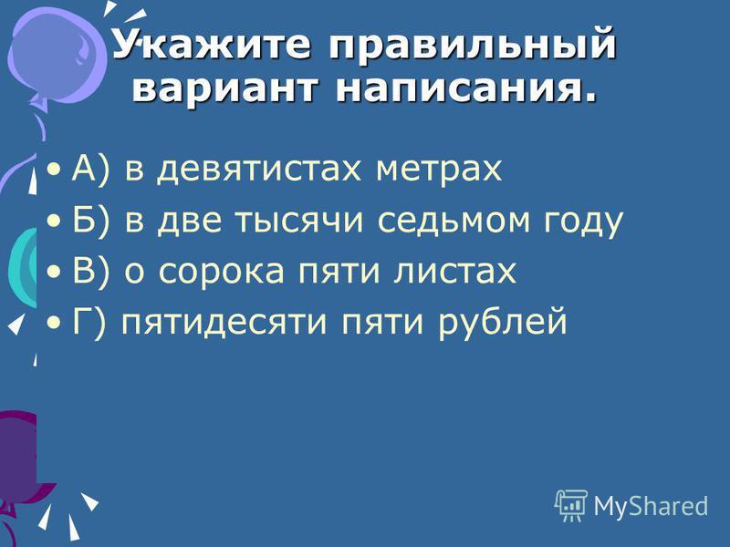 Укажите правильный вариант написания. А) в девятистах метрах Б) в две тысячи седьмом году В) о сорока пяти листах Г) пятидесяти пяти рублей