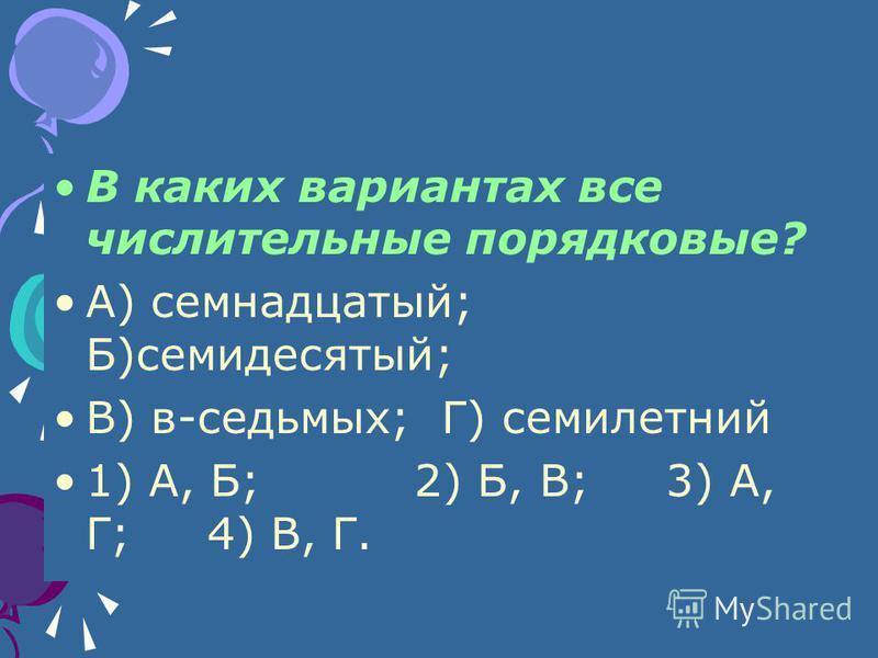 В каких вариантах все числительные порядковые? А) семнадцатый; Б)семидесятый; В) в-седьмых; Г) семилетний 1) А, Б; 2) Б, В; 3) А, Г; 4) В, Г.