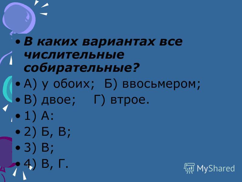 В каких вариантах все числительные собирательные? А) у обоих; Б) ввосьмером; В) двое; Г) втрое. 1) А: 2) Б, В; 3) В; 4) В, Г.