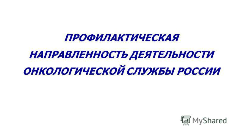 ПРОФИЛАКТИЧЕСКАЯ НАПРАВЛЕННОСТЬ ДЕЯТЕЛЬНОСТИ ОНКОЛОГИЧЕСКОЙ СЛУЖБЫ РОССИИ