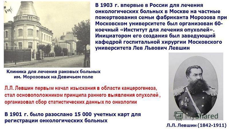 В 1903 г. впервые в России для лечения онкологических больных в Москве на частные пожертвования семьи фабриканта Морозова при Московском университете был организован 60- коечный «Институт для лечения опухолей». Инициатором его создания был заведующий