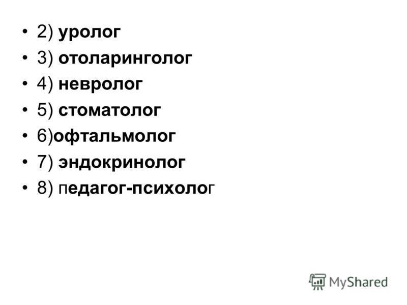 2) уролог 3) отоларинголог 4) невролог 5) стоматолог 6)офтальмолог 7) эндокринолог 8) педагог-психолог