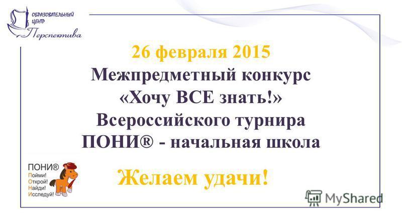 26 февраля 2015 Межпредметный конкурс «Хочу ВСЕ знать!» Всероссийского турнира ПОНИ® - начальная школа Желаем удачи!