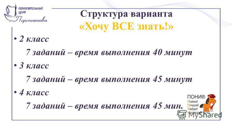 Структура варианта «Хочу ВСЕ знать!» 2 класс 7 заданий – время выполнения 40 минут 3 класс 7 заданий – время выполнения 45 минут 4 класс 7 заданий – время выполнения 45 мин.