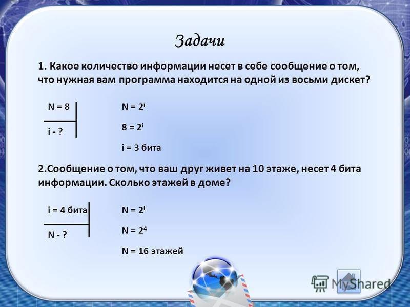 Задачи 1. Какое количество информации несет в себе сообщение о том, что нужная вам программа находится на одной из восьми дискет? N = 2 i 8 = 2 i i = 3 бита N = 8 i - ? 2. Сообщение о том, что ваш друг живет на 10 этаже, несет 4 бита информации. Скол