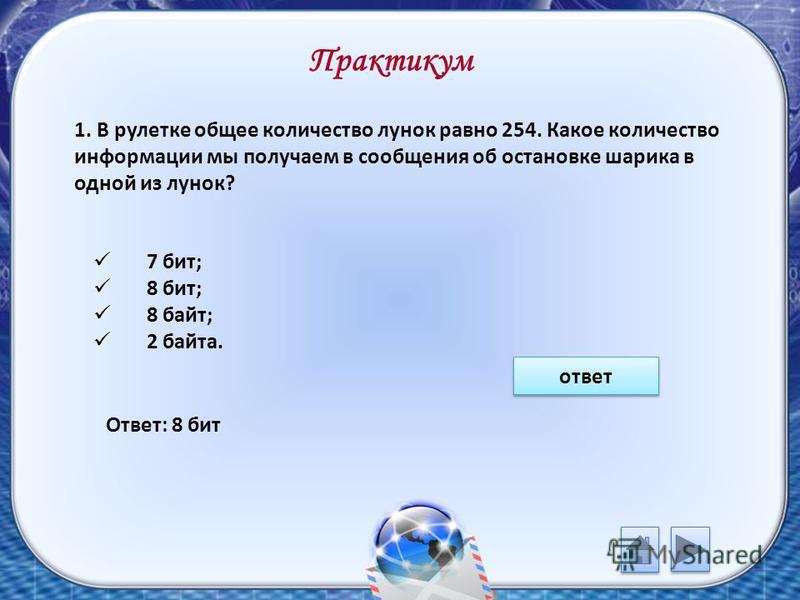 Практикум 1. В рулетке общее количество лунок равно 254. Какое количество информации мы получаем в сообщения об остановке шарика в одной из лунок? 7 бит; 8 бит; 8 байт; 2 байта. ответ Ответ: 8 бит