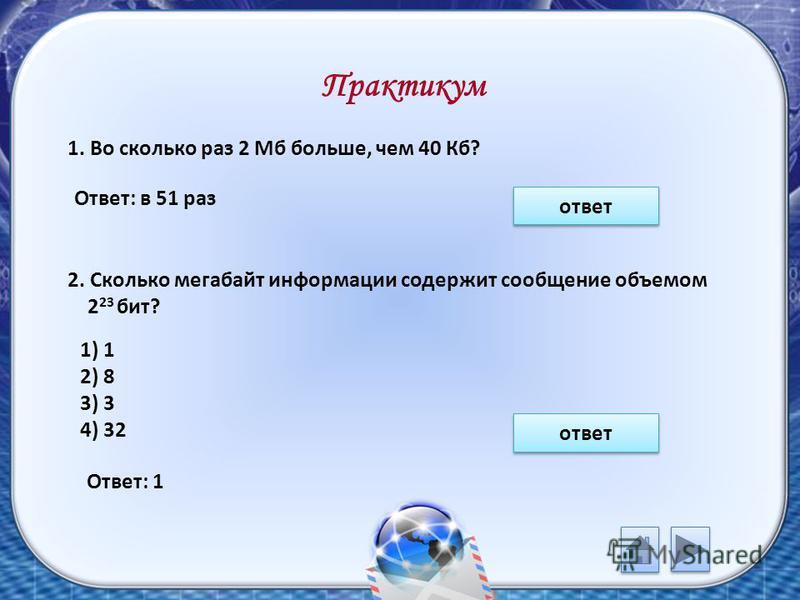 Практикум 1. Во сколько раз 2 Мб больше, чем 40 Кб? 2. Сколько мегабайт информации содержит сообщение объемом 2 23 бит? 1) 1 2) 8 3) 3 4) 32 ответ Ответ: в 51 раз Ответ: 1